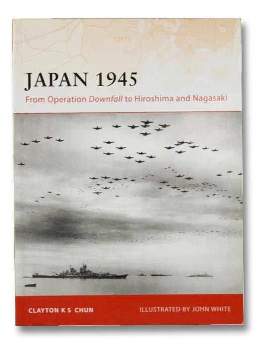 Japan 1945: From Operation Downfall to Hiroshima and Nagasaki, Chun, Clayton K.S.; White, John