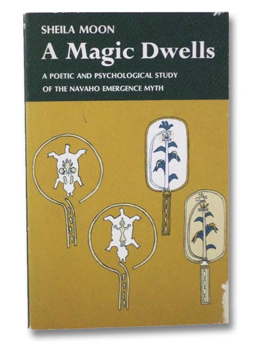 A Magic Dwells: A Poetic and Psychological Study of the Navaho Emergence Myth, Moon, Sheila
