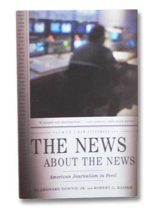 The News about the News: American Journalism in Peril, Downie, Leonard; Kaiser, Robert G.