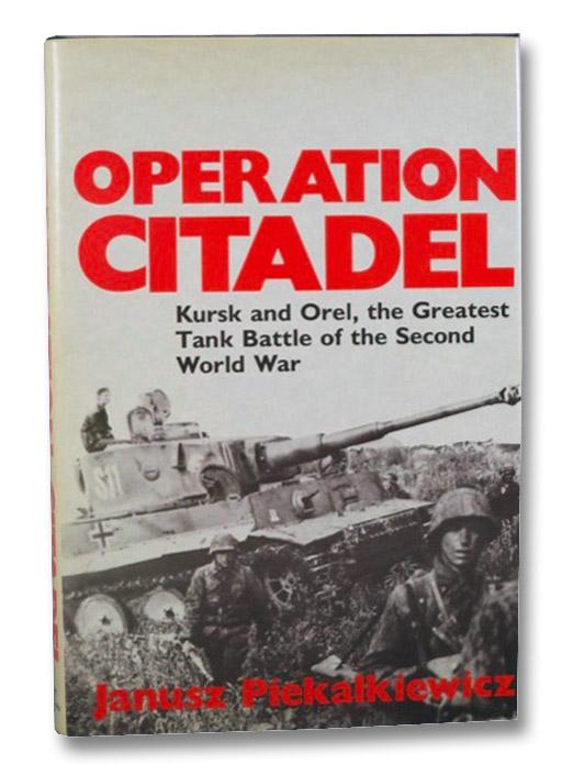 Operation Citadel: Kursk and Orel, the Greatest Tank Battle of the Second World War, Piekalkiewicz, Janusz