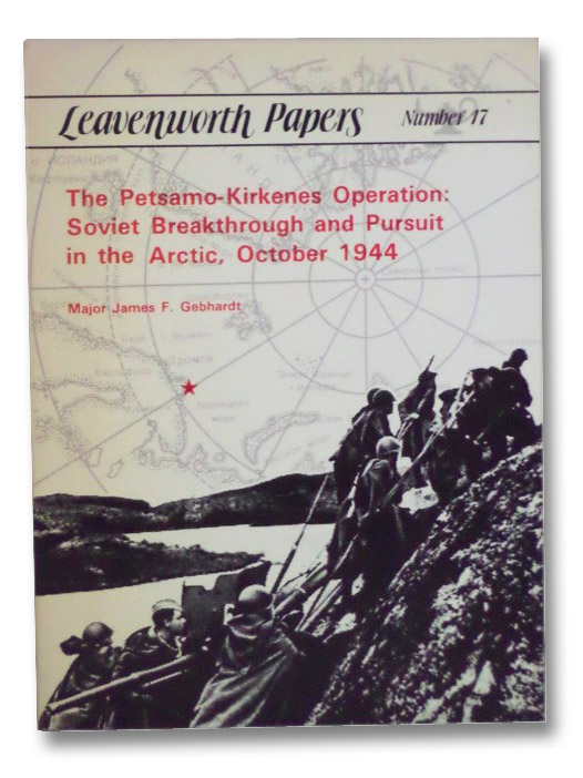 The Petsamo-Kirkenes Operation: Soviet Breakthrough and Pursuit in the Arctic, October, 1944 (Leavenworth Papers, Number 17), Gebhardt, James F.