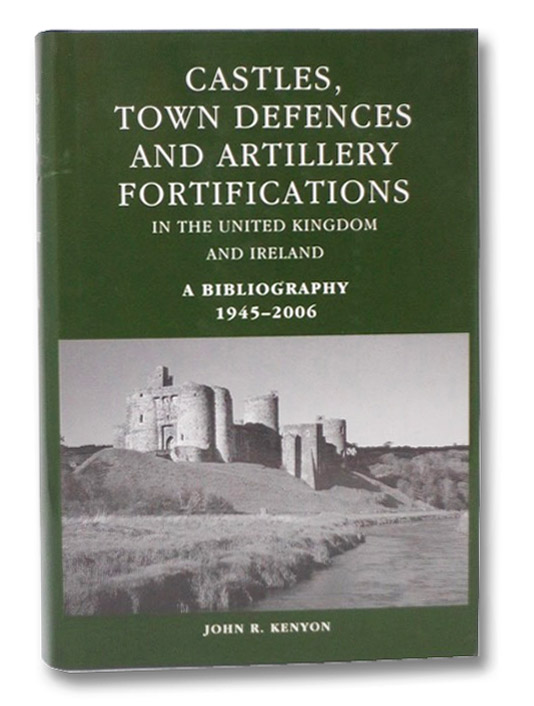 Castles, Town Defences and Artillery Fortifications in the United Kingdom and Northern Ireland. A Bibliography 1945-2006, Kenyon, John R.