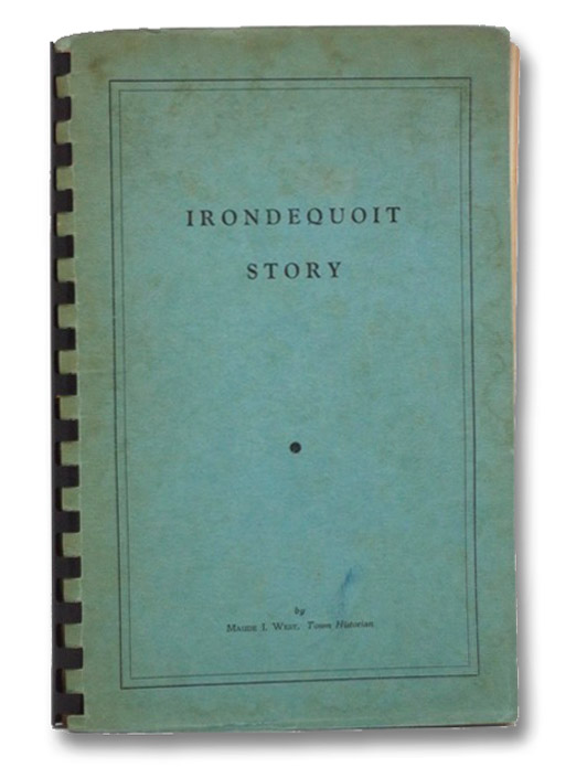 Irondequoit Story: A History of the Town of Irondequoit (Suburb of Rochester, County of Monroe, State of New York) Covering the Years 1839-1957, West, Maude I.