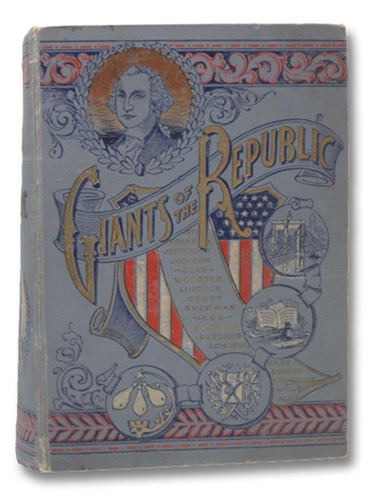 Giants of the Republic: Embracing the Lives, Deeds, and Personal Traits of Eminent Statesmen, Great Generals, Noted Reformers, Successful Men of Business, Distinguished Literary Men, and Famous Women. (Noble Living and Grand Achievement.), A Corps of Competent Biographers; Hale, Edward Everett