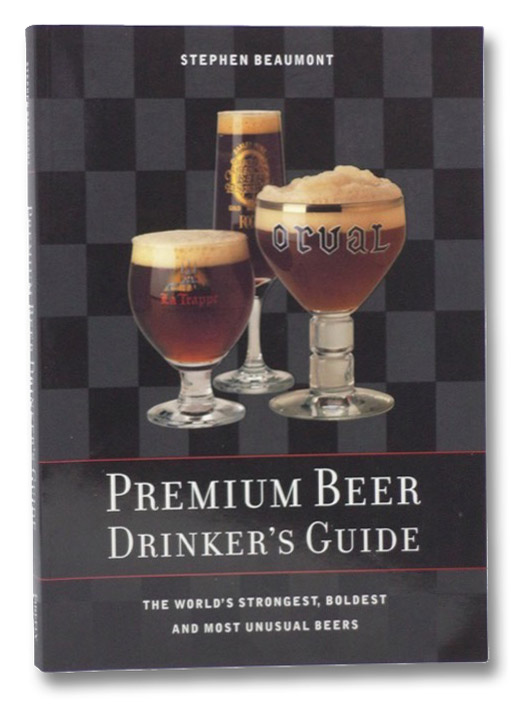 Premium Beer Drinker's Guide: The World's Strongest, Boldest and Most Unusual Beers, Beaumont, Stephen