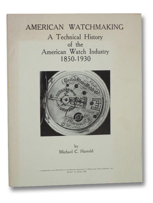 American Watchmaking: A Technical History of the American Watch Industry, 1850-1930, Harrold, Michael C.