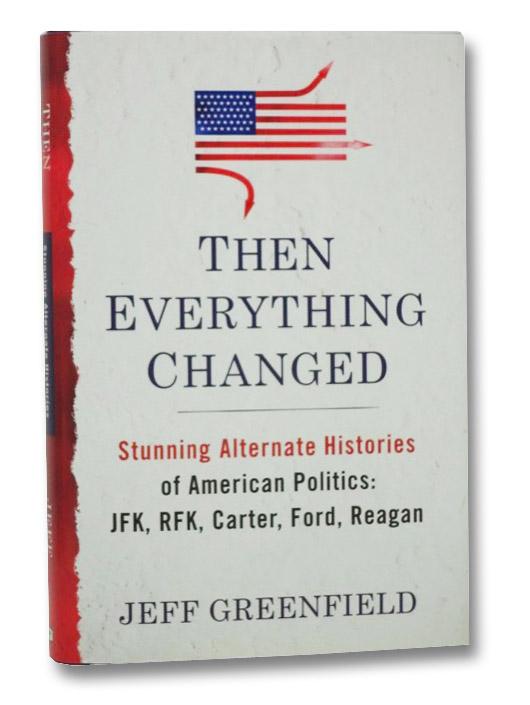 Then Everything Changed: Stunning Alternate Histories of American Politics: JFK, RFK, Carter, Ford, Reagan, Greenfield, Jeff