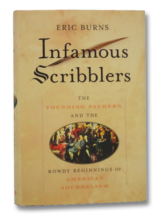 Infamous Scribblers: The Founding Fathers and the Rowdy Beginnings of American Journalism, Burns, Eric