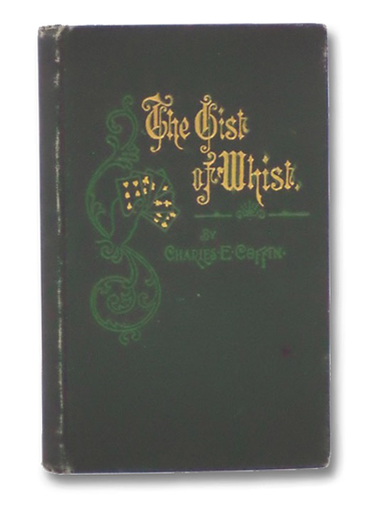 The Gist of Whist: Being a Concise Guide to the Modern Scientific Game, Embracing the Improved Method of American Leads and a Complete Glossary of the Common and Technical Terms, Coffin, Charles E.