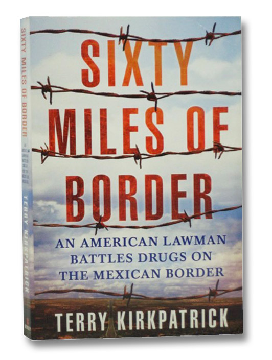 Sixty Miles of Border: An American Lawman Battles Drugs on the Mexican Border, Kirkpatrick, Terry