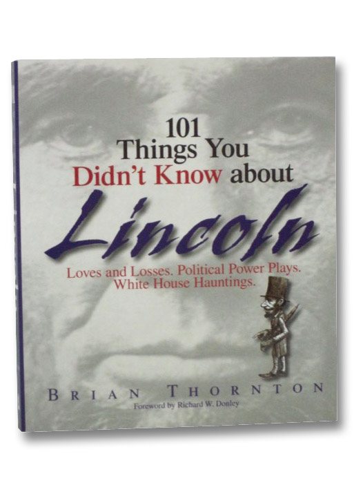 101 Things You Didn't Know about Lincoln: Loves and Loses. Political Power Plays. White House Hauntings., Thornton, Brian; Donley, Richard W.