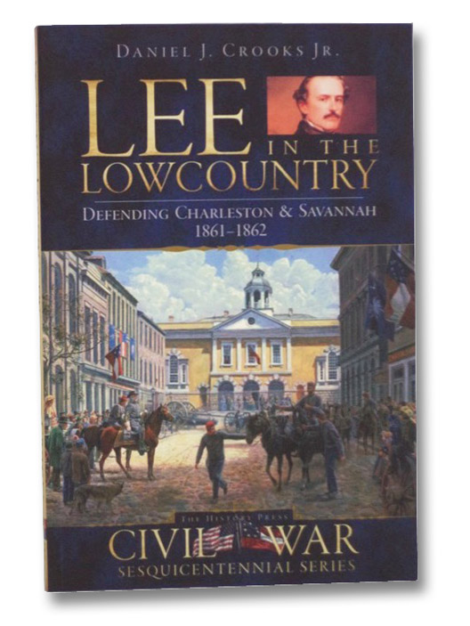 Lee in the Lowcountry: Defending Charleston & Savannah, 1861-1862 (The History Press, Civil War Sesquicentennial Series), Crooks, Jr., Daniel J.