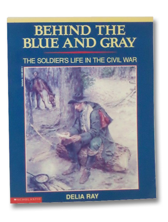 Behind the Blue and Gray: The Soldier's Life in the Civil War, Ray, Delia