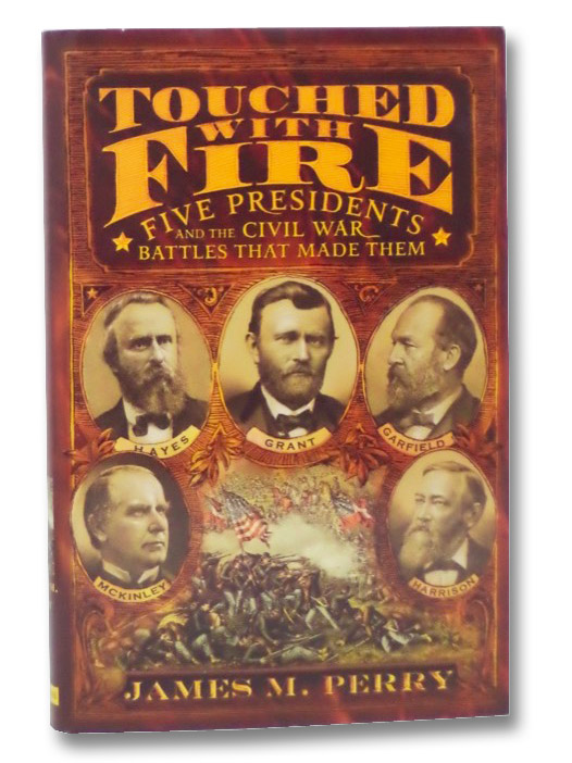 Touched With Fire: Five Presidents And The Civil War Battles That Made Them, Perry, James M.