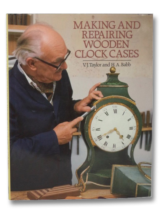 Making and Repairing Wooden Clock Cases, Taylor, V.J.; Babb, H.A.