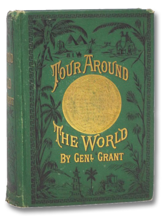 A Tour Around the World by General Grant. Being a Narrative of the Incidents and Events of His Journey through Great Britain, Ireland, Belgium, the German Empire, Switzerland, France, Egypt, the Holy Land, Turkey, Greece, Italy, Holland, Denmark, Norway, Sweden, Russia, Austria, Spain, Portugal, India, Siam, China, Japan, Etc., containing Accurate Descriptions of the Cities and Countries Visited by General Grant, the Manners and Customers of the People, Remarkable Places and Objects of Interest, together with a Full Account of the Extraordinary Honors Paid to General Grant by the Sovereigns and People of the Old World. Together with a Full Account of the Receptions Tendered to General Grant upon His Return to the United States. Edited and Compiled from the Most Authentic Sources, Grant, Ulysses S.; McCabe, James D.