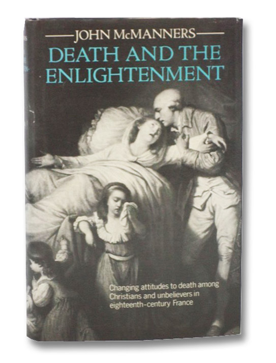 Death and the Enlightenment: Changing Attitudes to Death Among Christians and Unbelievers in Eighteenth-Century France, McManners, John