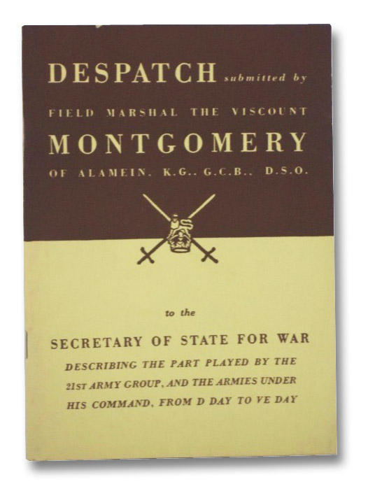 Despatch Submitted by Field Marshal the Viscount Montgomery of Alamein, K.G., G.C.B., D.S.O. to the Secretary of State for War, Describing the Part Played by 21st Army Group, and the Armies Under His Command, from D Day to Ve Day, Viscount Montgomery