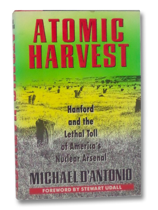 Atomic Harvest: Hanford and the Lethal Toll of America's Nuclear Arsenal, D'Antonio, Michael