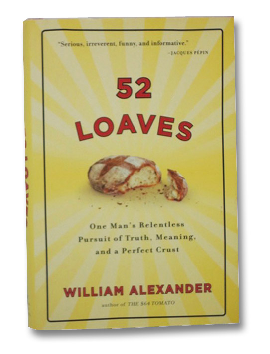 52 Loaves: One Man's Relentless Pursuit of Truth, Meaning, and a Perfect Crust, Alexander, William