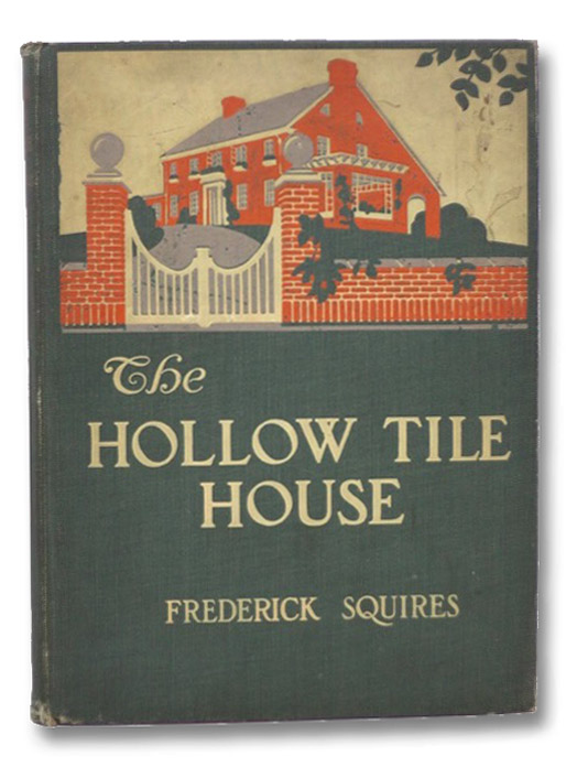 The Hollow-Tile House: A Book Wherein the Reader is Introduced to Hollow-Tile in the Making, is Told How it is Wrought into Houses and is Shown How These Houses Look and from What Foreign Ancestry Their Appearance is an Heritage. Its Key-Note is Tuned to the Concert-Pitch of Progress., Squires, Frederick