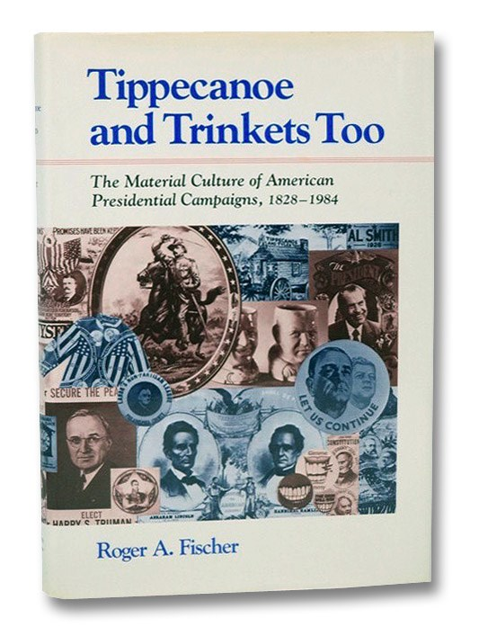 Tippecanoe and Trinkets Too: The Material Culture of American Presidential Campaigns 1828-1984, Fischer, Roger A.