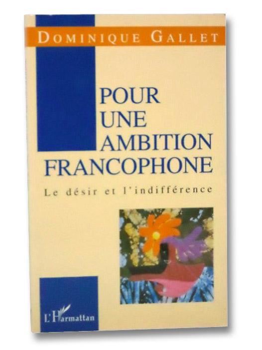 Pour Une Ambition Francophone: Le Desir et L'Indifference, Gallet, Dominique