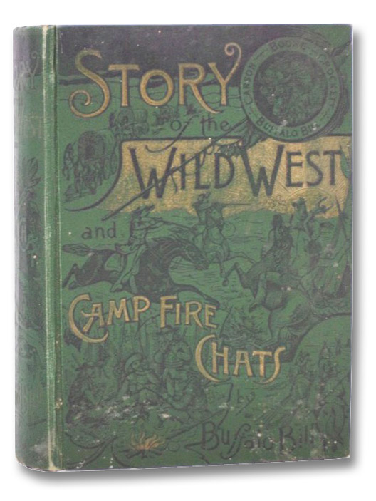 Story of the Wild West and Camp Fire Chats: Being the Complete and Authentic History of the Great Heroes of the Western Plains, Buffalo Bill, Wild Bill, Kit Carson, Daniel Boone, Davy Crockett, Sam Houston, and Generals Crooks, Miles and Custer, Buffalo Bill (Cody, William F.)