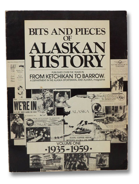 Bits and Pieces of Alaskan History: Published Over the Years in From Ketchikan to Barrow, A Department in the Alaska Sportsman and Alaska Magazine, Volume One, 1935-1959, Alaska Northwest Publishing Company
