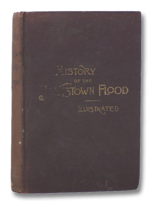 History of the Johnstown Flood, Including All the Fearful Record; The Breaking of the South Fork Dam; The Sweeping Out of the Conemaugh Valley; The Overthrow of Johnstown; The Massing of the Wreck at the Railroad Bridge; Escapes, Rescues, Searches for Survivors and the Dead; Relief Organizations, Stupendous Charities, Etc., Etc., Johnson, Willis Fletcher