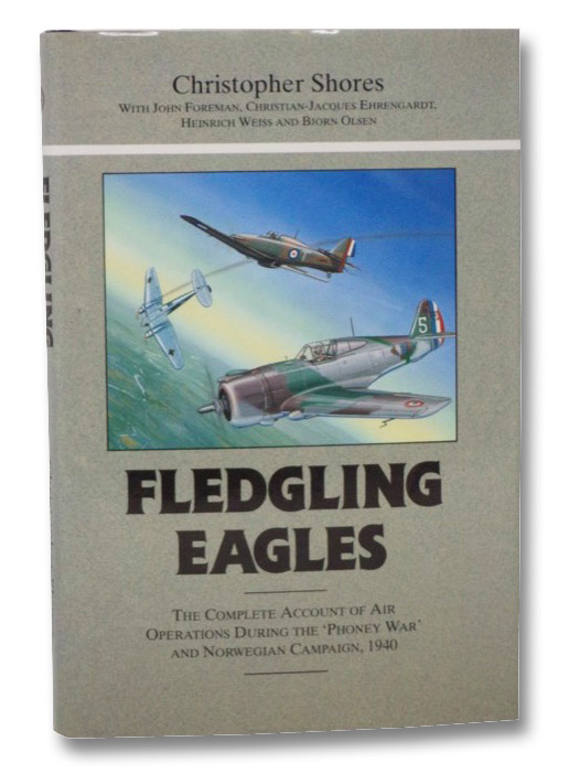 Fledgling Eagles: The Complete Account of Air Operations During the Phoney War and Norwegian Campaign, 1940, Shores, Christopher; Foreman, John; Ehrengardt, Christian-Jacques; Weiss, Heinrich; Olsen, Bjorn