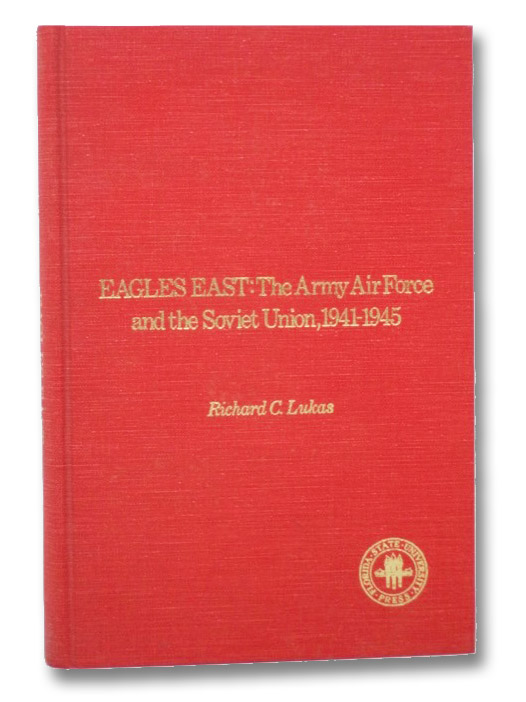 Eagles East: The Army Air Force and the Soviet Union, 1941-1945, Lukas, Richard C.