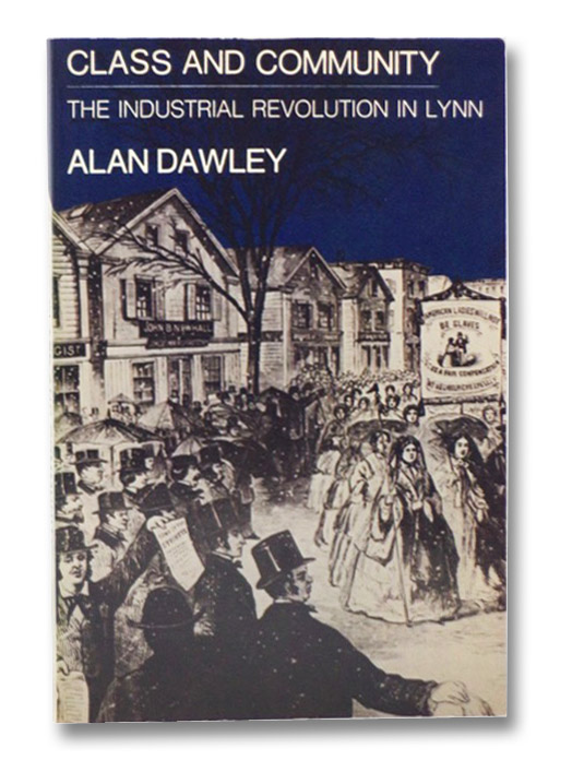 Class and Community: The Industrial Revolution in Lynn  (Harvard Studies in Urban History), Dawley, Alan