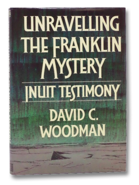 Unraveling the Franklin Mystery: Inuit Testimony, Woodman, David C.