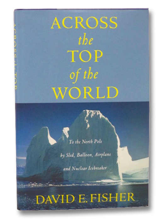 Across the Top of the World: To the North Pole by Sled, Balloon, Airplane and Nuclear Icebreaker, Fisher, David E.