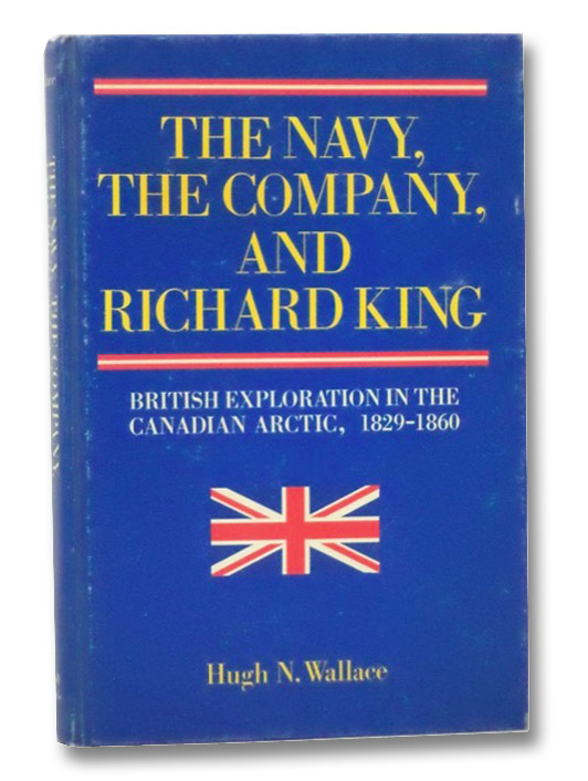The Navy, the Company, and Richard King: British Exploration in the Canadian Arctic, 1829-1860, Wallace, Hugh N.