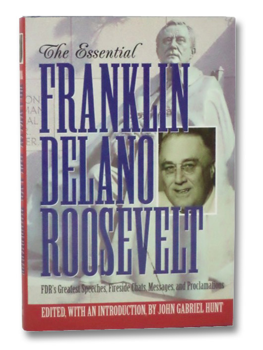 The Essential Franklin Delano Roosevelt: FDR's Greatest Speeches, Fireside Chats, Messages, and Proclamations, Roosevelt, Franklin Delano; Hunt, John Gabriel