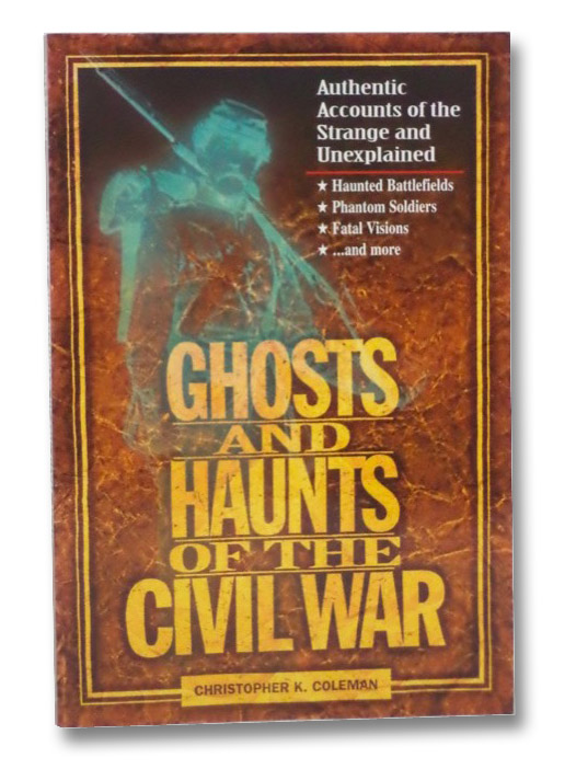 Ghosts and Haunts of the Civil War: Authentic Accounts of the Strange and Unexplained, Coleman, Christopher K.