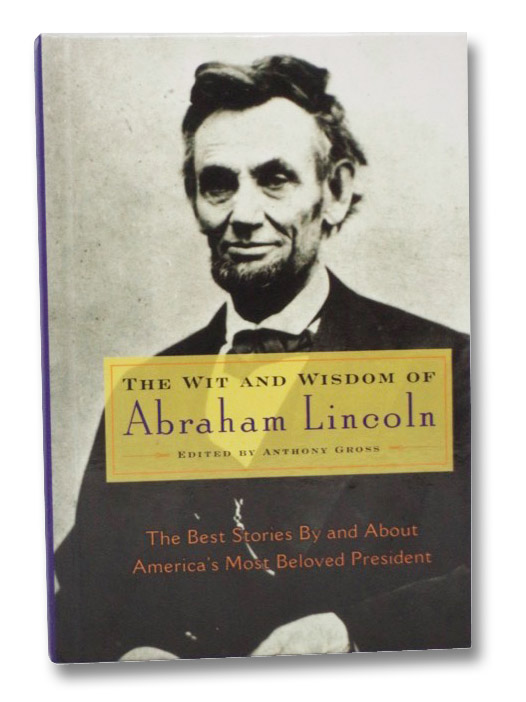 The Wit and Wisdom of Abraham Lincoln: The Best Stories By and About America's Most Beloved President, Gross, Anthony