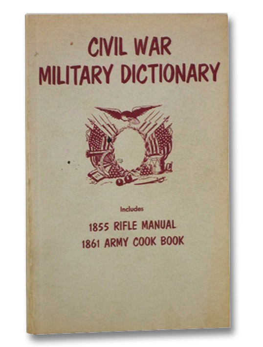 Civil War Military Dictionary: Includes 1855 Rifle Manual and 1861 Army Cook Book, Scott, Colonel H.L.; Rywell, Martin