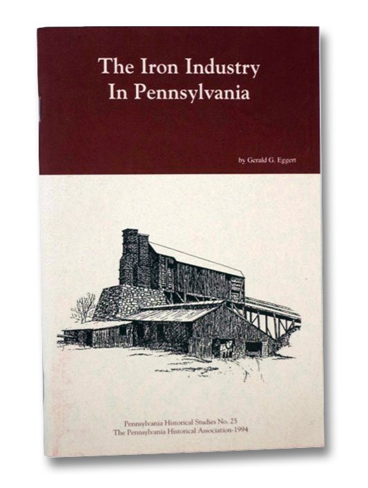 The Iron Industry in Pennsylvania, with a Listing of National, State, and Private Sites Related to the Pennsylvania Iron Industry and Open to the Public (Pennsylvania Historical Studies No. 25), Eggert, Gerald G.