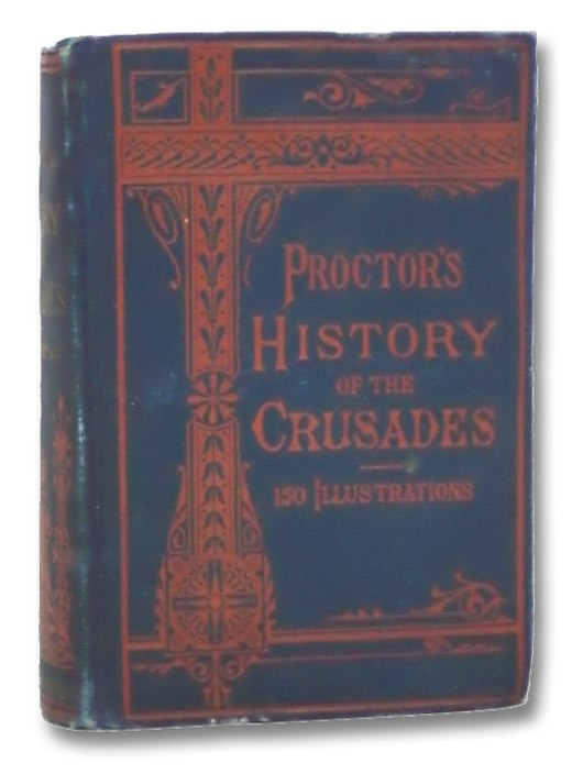 Proctor's History of the Crusades: Comprising the Rise, Progress and Results of the Various Extraordinary European Expeditions for the Recovery of the Holy Land from the Saracens and Turks. With 150 Illustrations., Proctor, George