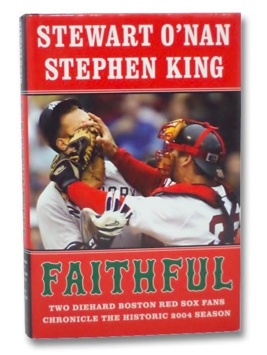 Faithful: Two Diehard Boston Red Sox Fans Chronicle the Historic 2004 Season, O'Nan, Stewart; King, Stephen