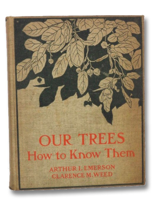 Our Trees: How to Know Them. With a Guide to Their Recognition at Any Season of the Year and Notes on Their Characteristics, Distribution, and Culture, Weed, Clarence M.