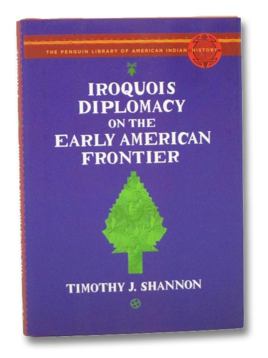 Iroquois Diplomacy on the Early American Frontier (The Penguin Library of American Indian History), Shannon, Timothy J.