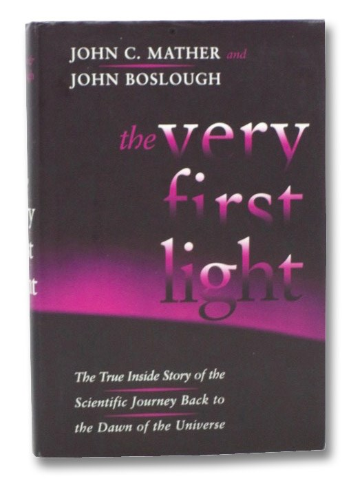 The Very First Light: The True Inside Story of the Scientific Journey Back to the Dawn of the Universe, Mather, John C.; Boslough, John