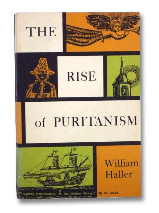 The Rise of Puritanism Or, The Way to the New Jerusalem As Set Forth in Pulpit and Press from Thomas Cartwright to John Lilburne and John Milton, 1570-1643, Haller, William