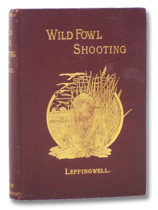 Wild Fowl Shooting, Containing Scientific and Practical Descriptions of Wild Fowl: Their Resorts, Habits, Flights, and the Most Successful Method of Hunting Them. Treating of the Selection of Guns for Wild Fowl Shooting; How to Load, Aim, and to Use Them Successfully; Decoys, and the Proper Manner of Using Them; Blinds, How and Where to Construct Them; Boats, How to Build and Use Them Scientifically; Retrievers, Their Characteristics, How to Select, and How to Train Them., Leffingwell, William Bruce