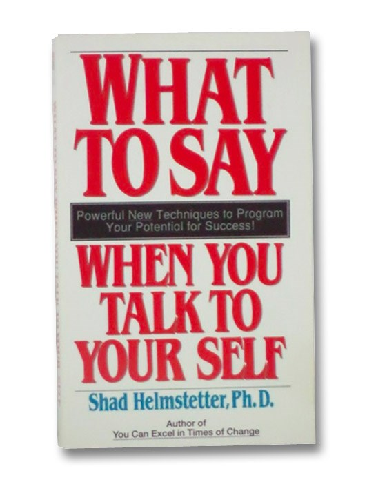 What to Say When You Talk to Yourself: Powerful New Techniques to Program Your Potential for Success, Helmstetter, Shad