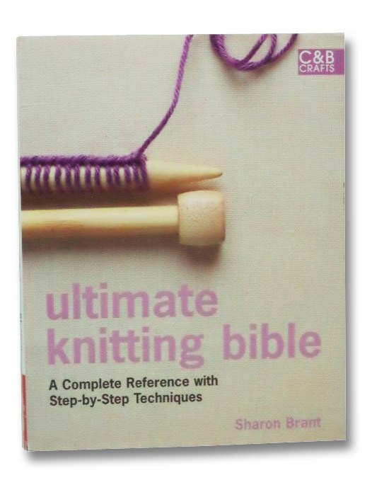 Ultimate Knitting Bible: A Complete Reference with Step-by-Step Techniques, Brant, Sharon